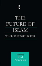 The Future of Islam - A New Edition ebook by Wilfred Scawen Blunt,Dr Riad Nourallah,Riad Nourallah
