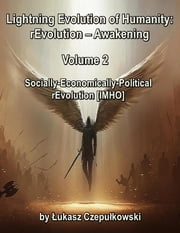 Lightning Evolution of Humanity: (R)evolution - Awakening Volume 2: Socially-Economically-Political rEvolution [IMHO] ebook by Lukasz Czepulkowski