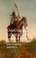 History of the Indians, of North and South America ebook by Samuel G. Goodrich