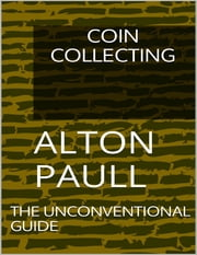 Coin Collecting: The Unconventional Guide ebook by Alton Paull