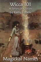 Magickal Names (Wicca 101 - Lecture Notes) ebook by Kathy Cybele