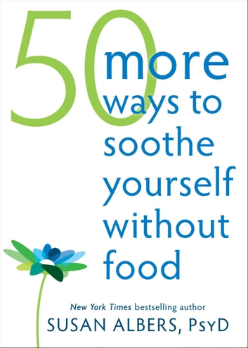 50 More Ways to Soothe Yourself Without Food - Mindfulness Strategies to Cope with Stress and End Emotional Eating ebook by Susan Albers, PsyD