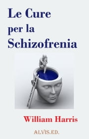 Le Cure per la Schizofrenia ebook by William Harris