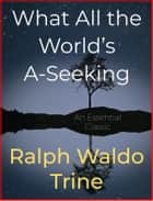 What All the World's A-Seeking ebook by Ralph Waldo Trine