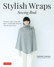 Stylish Wraps Sewing Book - Ponchos, Capes, Coats and More - Fashionable Warmers that are Easy to Sew (Download for Patterns to Print) ebook by Yoshiko Tsukiori