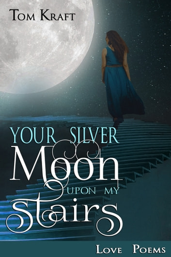 Your Silver Moon Upon My Stairs - Poems of Love and Romance eBook by Tom Kraft