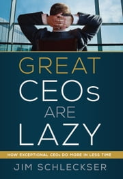 Great Ceos Are Lazy - How Exceptional Ceos Do More in Less Time ebook by Jim Schleckser