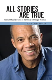 All Stories Are True - History, Myth, and Trauma in the Work of John Edgar Wideman ebook by Tracie Church Guzzio