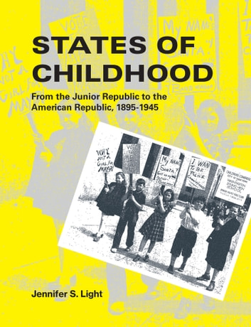 States of Childhood - From the Junior Republic to the American Republic, 1895-1945 ebook by Jennifer S. Light