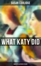 What Katy Did - Complete Illustrated Trilogy - What Katy Did, What Katy Did at School & What Katy Did Next ebook by