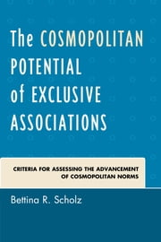 The Cosmopolitan Potential of Exclusive Associations - Criteria for Assessing the Advancement of Cosmopolitan Norms ebook by Bettina R. Scholz