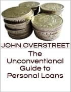 The Unconventional Guide to Personal Loans ebook by John Overstreet