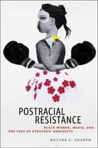 Postracial Resistance - Black Women, Media, and the Uses of Strategic Ambiguity ebook by Ralina L. Joseph