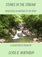 Stones in the Stream: Reflections of Matters of the Spirit ebook by Clyde B Northrup