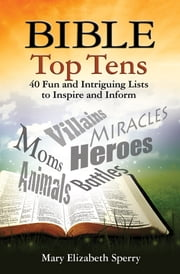Bible Top Tens - 40 Fun and Intriguing Lists to Inspire and Inform ebook by Mary Elizabeth Sperry