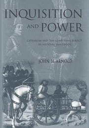Inquisition and Power - Catharism and the Confessing Subject in Medieval Languedoc ebook by John H. Arnold