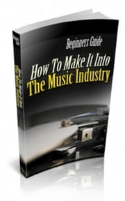 How To Make It Into The Music Industry ebook by Jimmy Cai