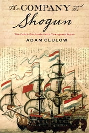 The Company and the Shogun - The Dutch Encounter with Tokugawa Japan ebook by Adam Clulow