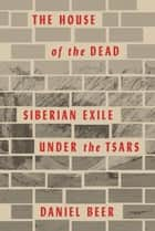 The House of the Dead - Siberian Exile Under the Tsars ebook by Daniel Beer