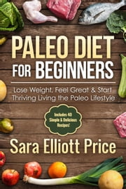 Paleo Diet for Beginners: Lose Weight, Feel Great & Start Thriving Living the Paleo Lifestyle (Includes 40 Simple & Delicious Paleo Recipes) ebook by Sara Elliott Price