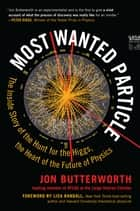 Most Wanted Particle - The Inside Story of the Hunt for the Higgs, the Heart of the Future of Physics ebook by Jon Butterworth, Lisa Randall