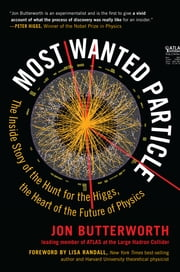 Most Wanted Particle - The Inside Story of the Hunt for the Higgs, the Heart of the Future of Physics ebook by Jon Butterworth,Lisa Randall