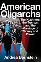 American Oligarchs: The Kushners, the Trumps, and the Marriage of Money and Power ebook by Andrea Bernstein