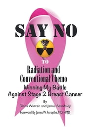 Say No to Radiation and Conventional Chemo - Winning My Battle Against Stage 2 Breast Cancer ebook by Diana Warren