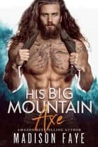 His Big Mountain Axe ebook by Madison Faye