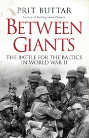 Between Giants - The Battle for the Baltics in World War II ebook by Prit Buttar