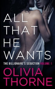 ALL THAT HE WANTS (Volume 1 The Billionaire's Seduction) ebook by Olivia Thorne