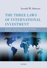 The Three Laws of International Investment - National, Contractual, and International Frameworks for Foreign Capital ebook by Jeswald W. Salacuse