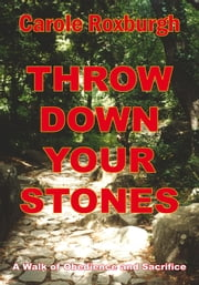 Throw Down Your Stones - A Walk of Obedience and Sacrifice ebook by Carole Roxburgh