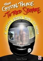 From Crystal Palace to Red Square - - A Hapless Biker's Road to Russia ebook by Kevin Turner