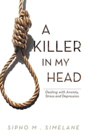 A Killer in my Head - Dealing with Anxiety, Stress and Depression ebook by SIPHO M . SIMELANE