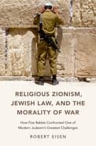 Religious Zionism, Jewish Law, and the Morality of War - How Five Rabbis Confronted One of Modern Judaism's Greatest Challenges ebook by Robert Eisen