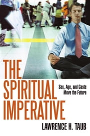 The Spiritual Imperative - Sex, Age, and Caste Move the Future ebook by Lawrence H. Taub