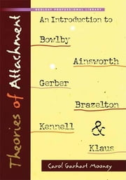 Theories of Attachment - An Introduction to Bowlby, Ainsworth, Gerber, Brazelton, Kennell, and Klaus ebook by Carol Garhart Mooney
