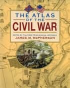 The Atlas of the Civil War ebook by James M. McPherson
