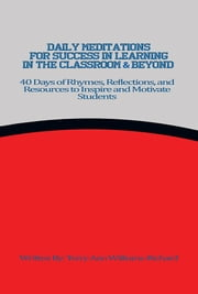 Daily Meditations for Success in Learning in the Classroom & Beyond - 40 Days of Rhymes, Reflections, and Resources to Inspire and Motivate Students ebook by Terry Ann Williams-Richard