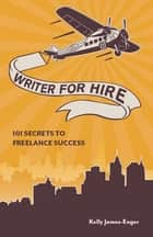 Writer for Hire - 101 Secrets to Freelance Success ebook by Kelly James Enger