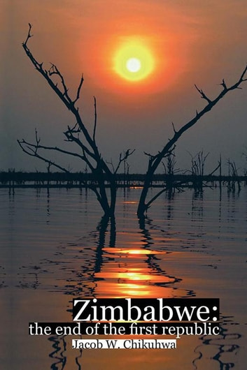 Zimbabwe:The End of the First Republic ebook by Jacob W. Chikuhwa