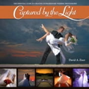 Captured by the Light - The Essential Guide to Creating Extraordinary Wedding Photography ebook by David Ziser