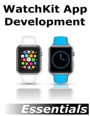 WatchKit App Development Essentials - Learn to Develop Apps for the Apple Watch ebook by Neil Smyth