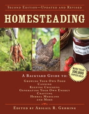 Homesteading - A Backyard Guide to Growing Your Own Food, Canning, Keeping Chickens, Generating Your Own Energy, Crafting, Herbal Medicine, and More ebook by Abigail R. Gehring