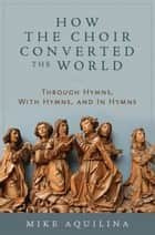 How the Choir Converted the World: Through Hymns, With Hymns, and In Hymns ebook by Mike Aquilina