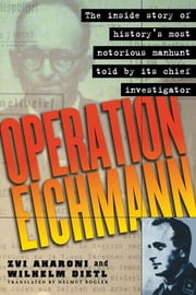 Operation Eichmann - The Truth about the Pursuit, Capture and Trial ebook by Zvi Aharoni,Wilhelm Dietl