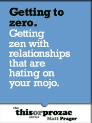 Getting To Zero: Getting Zen With Relationships That Are Hating On Your Mojo ebook by Matt Prager