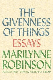 The Givenness of Things - Essays ebook by Marilynne Robinson