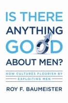 Is There Anything Good About Men? : How Cultures Flourish By Exploiting Men ebook by Roy F. Baumeister